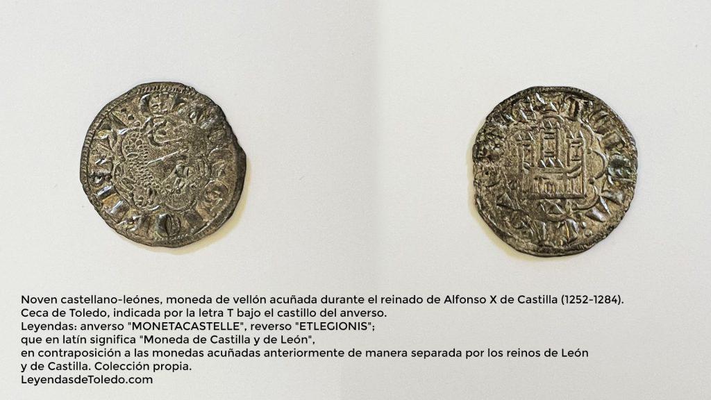 """Noven castellano-leónes, moneda de vellón acuñada durante el reinado de Alfonso X de Castilla (1252-1284). Ceca de Toledo, indicada por la letra T bajo el castillo del anverso. Leyendas: anverso """"MONETACASTELLE"""", reverso """"ETLEGIONIS""""; que en latín significa """"Moneda de Castilla y de León"""", en contraposición a las monedas acuñadas anteriormente de manera separada por los reinos de León y de Castilla. Colección propia."""